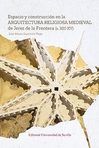 ESPACIO Y CONSTRUCCIÓN EN LA ARQUITECTURA RELIGIOSA MEDIEVAL DE JEREZ DE LA FRON
