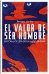 EL VALOR DE SER HOMBRE  HISTORIA OCULTA DE LA MASCULINIDAD